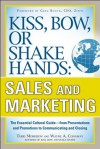 Kiss, Bow, or Shake Hands, Sales and Marketing: The Essential Cultural Guide From Presentations and Promotions to Communicating and Closing - David Morton, Wayne A. Conaway