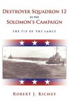 Destroyer Squadron 12 in the Solomon's Campaign: The Tip of the Lance - Robert J. Richey