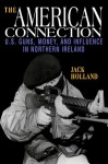 The American Connection: U.S. Guns, Money, and Influence in Northern Ireland - Jack Holland