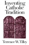 Inventing Catholic Tradition - Terrence W. Tilley