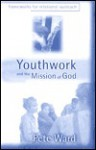 Youthwork And The Mission Of God: Frameworks For Relational Outreach - Peter Ward-Jackson