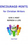 Encourage-Mints for Christian Writers: give a mint ~ refresh a life - Carol Freed