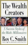 The Wealth Creators: The Rise of Today's Rich and Super-Rich - Roy Smith