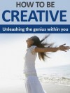 How To Be Creative - Unleashing The Genius Within - Charles Wright