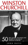 Winston Churchill: 50 Best Quotes, Teachings And Secrets To Success By Winston Churchill (The Last Lion, Winston Churchill World War, The World Crisis) - John Davis
