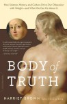 Body of Truth: How Science, History, and Culture Drive Our Obsession with Weight--and What We Can Do about It - Harriet Brown