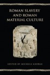 Roman Slavery and Roman Material Culture - Michele George