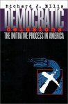 Democratic Delusions: The Initiative Process in America - Richard J. Ellis