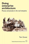 Doing Enterprise Architecture: Process And Practice In The Real Enterprise - Tom Graves