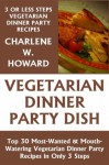 Just 3 Or Less Steps Vegetarian Dinner Party Dishes: Top 30 Most-Wanted & Mouth-Watering Vegetarian Dinner Party Recipes in Only 3 Steps - Charlene W. Howard