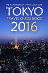 Tokyo Travel Guide Book 2016 - The Ultimate Japan Travel Guide 2016: See Only the Best of Tokyo - Rick Stone
