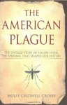 The American Plague: The Untold Story of Yellow Fever, the Epidemic that Shaped Our History - Molly Caldwell Crosby