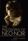 The Philosophy of Neo-Noir - Mark T. Conard