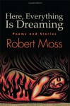 Here, Everything Is Dreaming: Poems and Stories - Robert Moss