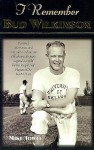 I Remember Bud Wilkinson: Personal Memories and Anecdotes about an Oklahoma Soonerslegend as Told by the People and Players Who Knew Him - Mike Towle