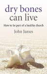 Dry Bones Can Live: How to Be Part of a Healthy Church - John James