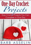 One-Day Crochet: Projects: Easy Crochet Projects You Can Complete in One Day - Barb Asselin