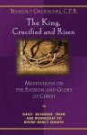 The King, Crucified and Risen: Meditations on the Passion and Glory of Christ: Daily Readings From Ash Wednesday to Divine Mercy Sunday - Benedict J. Groeschel