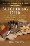 Butchering Deer: The Complete Manual of Field Dressing, Skinning, Aging, and Butchering Deer at Home - John Weiss