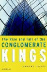The Rise and Fall of the Conglomerate Kings - Robert Sobel