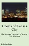 Ghosts of Kansas City: The Haunted Locations of Kansas City, Missouri - Jeffrey Fisher
