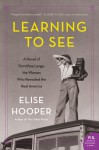 Learning to See: A Novel of Dorothea Lange, the Woman Who Revealed the Real America - Elise Hooper