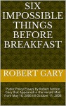 Six Impossible Things Before Breakfast: Public Policy Essays by Robert Fenton Gary that Appeared in the Herald Mail from May 16, 2006 till October 11, 2008 - Robert Gary
