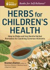 Herbs for Children's Health: How to Make and Use Gentle Herbal Remedies for Soothing Common Ailments. A Storey BASICS® Title - Rosemary Gladstar
