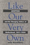 Like Our Very Own: Adoption and the Changing Culture of Motherhood, 1851-1950 - Julie Berebitsky