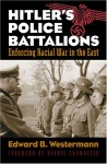 Hitler's Police Battalions: Enforcing Racial War in the East - Edward B. Westermann