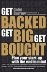 Get Backed, Get Big, Get Bought: Plan Your Start-Up with the End in Mind - Colin Barrow