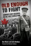 Old Enough to Fight: Canada's Boy Soldiers in the First World War - Dan Black, John Boileau, Roméo Dallaire