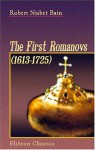 The First Romanovs. (1613-1725): A History of Moscovite Civilisation and the Rise of Modern Russia under Peter the Great and His Forerunners - Robert Nisbet Bain