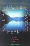 Pure Heart, Clear Conscience: Living a Catholic Moral Life - James Keating