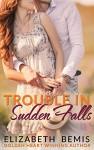 Trouble in Sudden Falls: A Sudden Falls Romance - Elizabeth Bemis