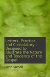 Letters, Practical and Consolatory : Designed to illustrate the Nature and Tendency of the Gospel - David Russell