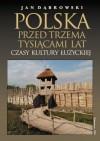 Polska przed trzema tysiącami lat. Czasy kultury łużyckiej - Jan Dąbrowski