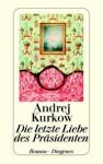 Die Letzte Liebe Des Präsidenten - Andrey Kurkov