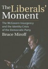 The Liberals' Moment: The McGovern Insurgency and the Identity Crisis of the Democratic Party - Bruce Miroff