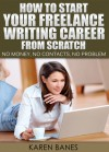How To Start Your Freelance Writing Career From Scratch: No money, no contacts, no problem - Karen Banes