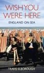 Wish You Were Here: England on Sea - Travis Elborough