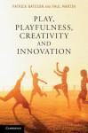 Play, Playfulness, Creativity and Innovation - Patrick Bateson, Paul Martin