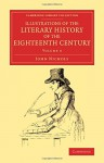 Illustrations of the Literary History of the Eighteenth Century: Consisting of Authentic Memoirs and Original Letters of Eminent Persons, and Intended ... Collection - Literary Studies) (Volume 4) - John Nichols