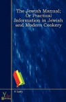 The Jewish Manual; Or Practical Information in Jewish and Modern Cookery - A Lady