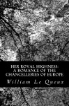Her Royal Highness: A Romance of the Chancelleries of Europe - William Le Queux