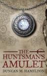 The Huntsman's Amulet - Duncan M. Hamilton