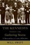 The Kennedys Amidst the Gathering Storm: A Thousand Days in London, 1938-1940 [KENNEDYS AMIDST GATHERING STOR] - Will Swift