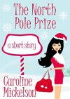 The North Pole Prize: A Christmas Romantic Comedy Short Story - Caroline Mickelson