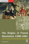 The Origins of French Absolutism, 1598-1661 - Alan James
