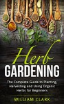 Herb Gardening: The Complete Guide to Designing, Planting and Harvesting 27 Organic Herbs for Beginners. (Homesteading, Organic, Essential Oils, Companion Planting, Self-Sufficiency, Herbal Remedies) - William Clark
